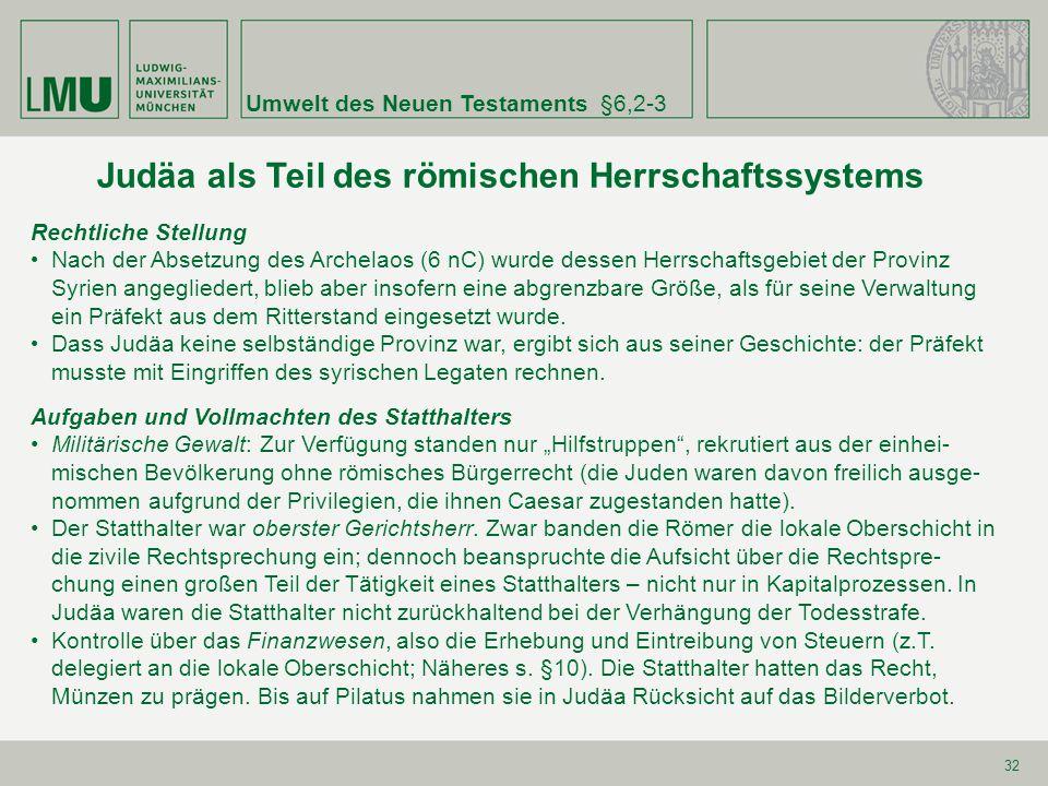 Umwelt des Neuen Testaments§6,2-3 32 Judäa als Teil des römischen Herrschaftssystems Rechtliche Stellung Nach der Absetzung des Archelaos (6 nC) wurde