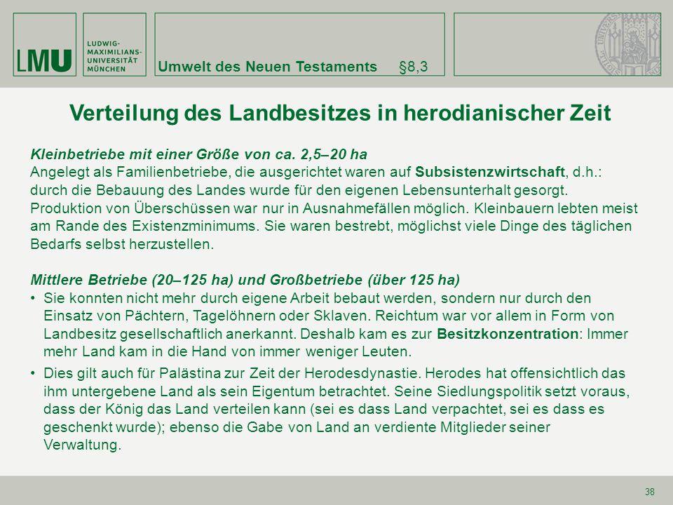 Umwelt des Neuen Testaments§8,3 38 Verteilung des Landbesitzes in herodianischer Zeit Kleinbetriebe mit einer Größe von ca. 2,5–20 ha Angelegt als Fam