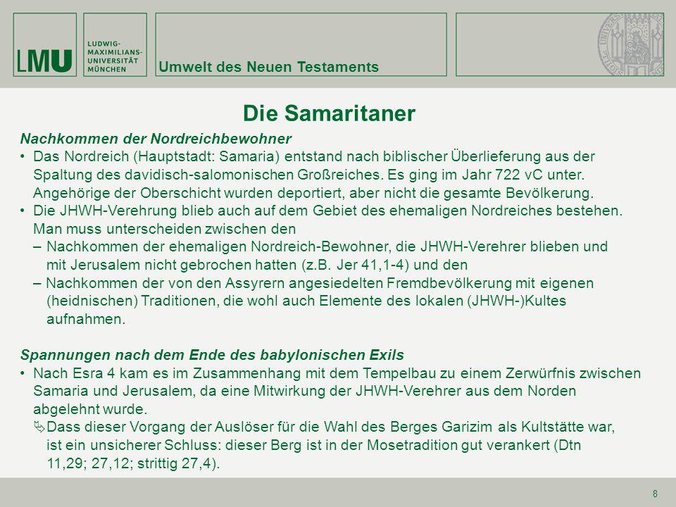 Umwelt des Neuen Testaments 8 Die Samaritaner Nachkommen der Nordreichbewohner Das Nordreich (Hauptstadt: Samaria) entstand nach biblischer Überliefer