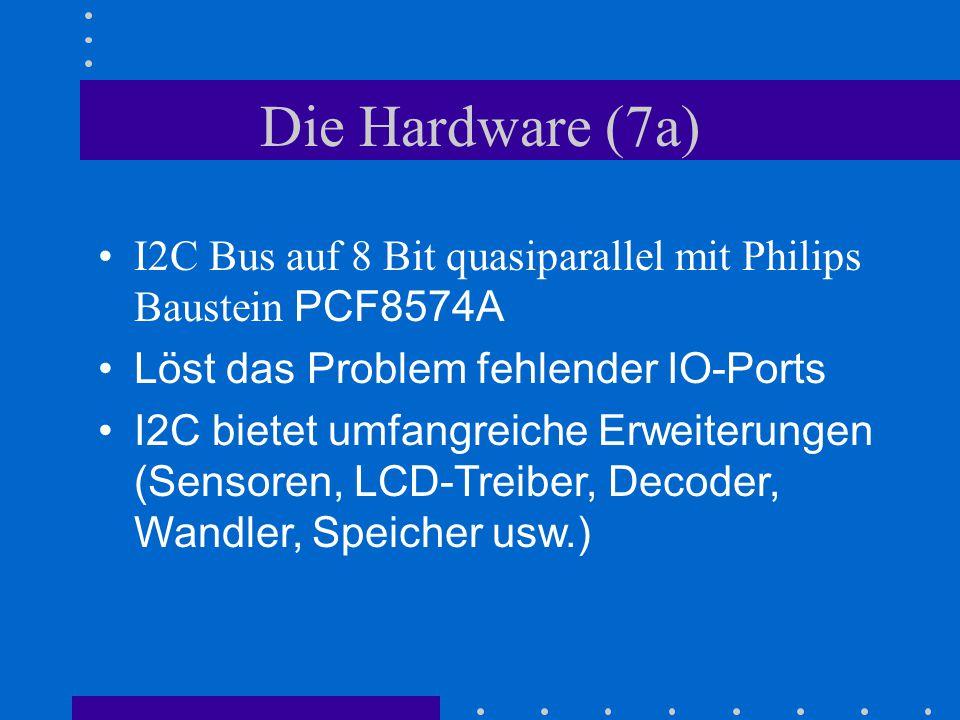 Die Hardware (7a) I2C Bus auf 8 Bit quasiparallel mit Philips Baustein PCF8574A Löst das Problem fehlender IO-Ports I2C bietet umfangreiche Erweiterun