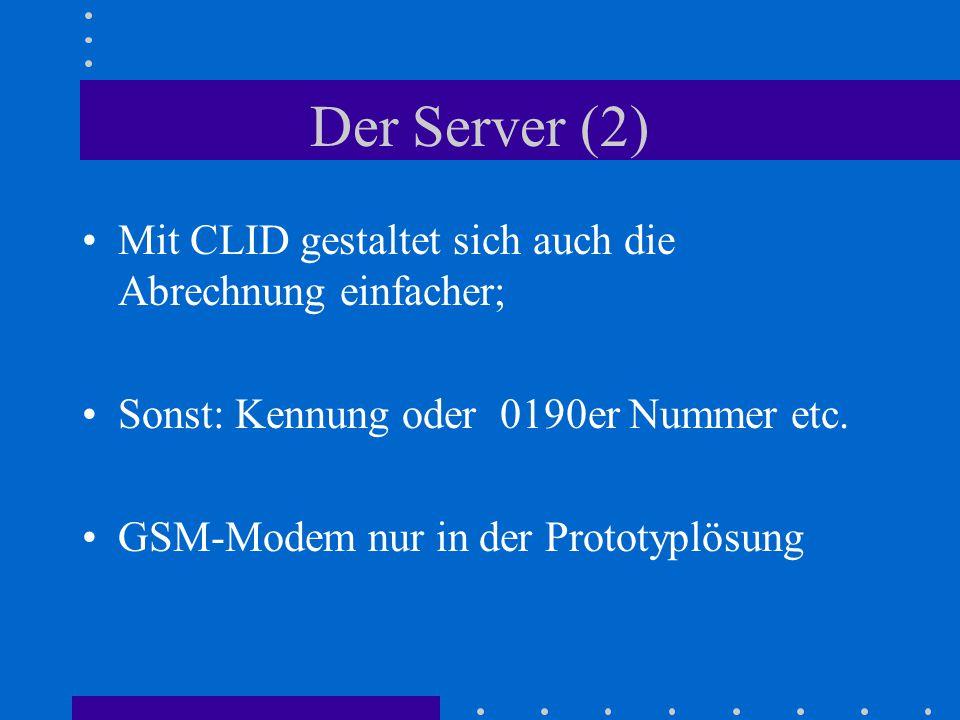 Der Server (2) Mit CLID gestaltet sich auch die Abrechnung einfacher; Sonst: Kennung oder 0190er Nummer etc. GSM-Modem nur in der Prototyplösung