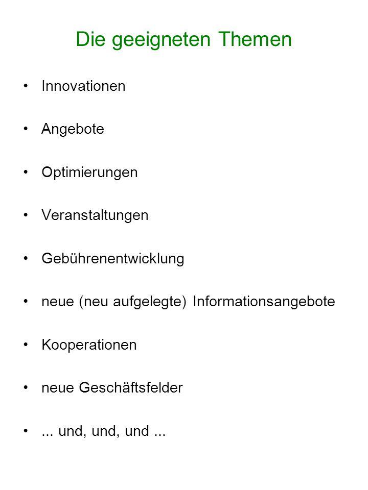 Die geeigneten Themen Innovationen Angebote Optimierungen Veranstaltungen Gebührenentwicklung neue (neu aufgelegte) Informationsangebote Kooperationen neue Geschäftsfelder...