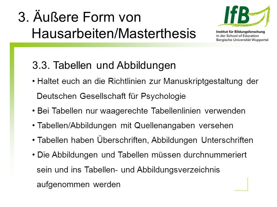 3. Äußere Form von Hausarbeiten/Masterthesis 3.3. Tabellen und Abbildungen Haltet euch an die Richtlinien zur Manuskriptgestaltung der Deutschen Gesel