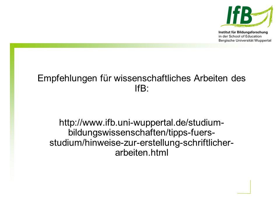 Empfehlungen für wissenschaftliches Arbeiten des IfB: http://www.ifb.uni-wuppertal.de/studium- bildungswissenschaften/tipps-fuers- studium/hinweise-zur-erstellung-schriftlicher- arbeiten.html