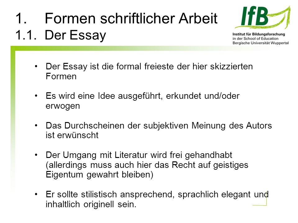 1.Formen schriftlicher Arbeit 1.1. Der Essay Der Essay ist die formal freieste der hier skizzierten Formen Es wird eine Idee ausgeführt, erkundet und/