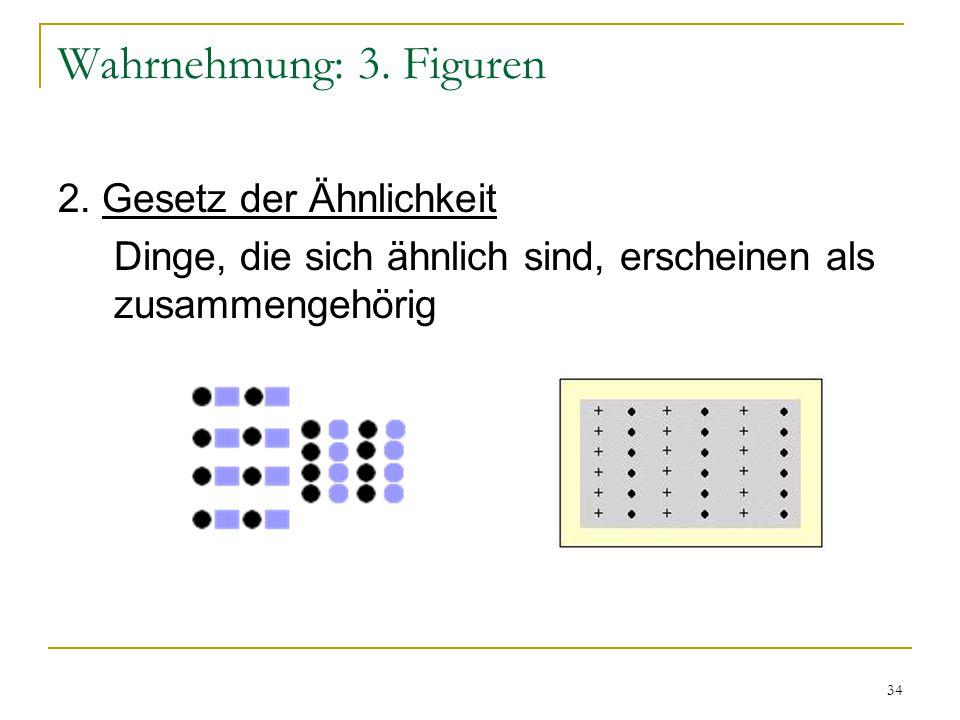 33 Wahrnehmung: 3. Figuren Gestaltgesetze nach Max Wertheimer: 1. Gesetz der Nähe Dinge, die sich nahe beieinander befinden, erscheinen als zusammenge