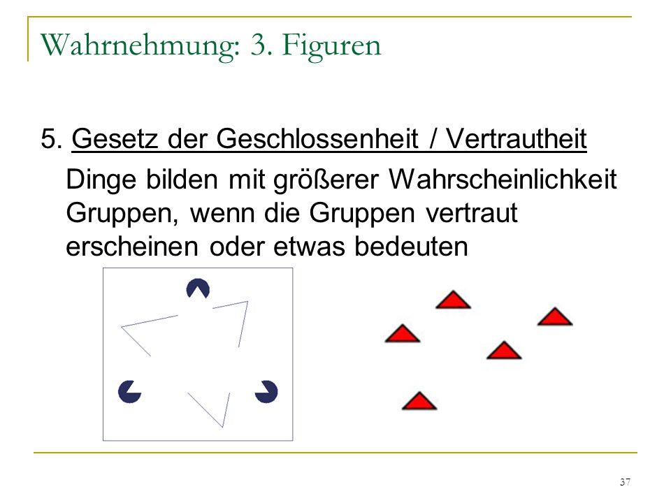 36 Wahrnehmung: 3. Figuren 4. Gesetz der fortgesetzt durchgehenden Linie Linien werden tendenziell so gesehen als folgten sie dem einfachsten Weg