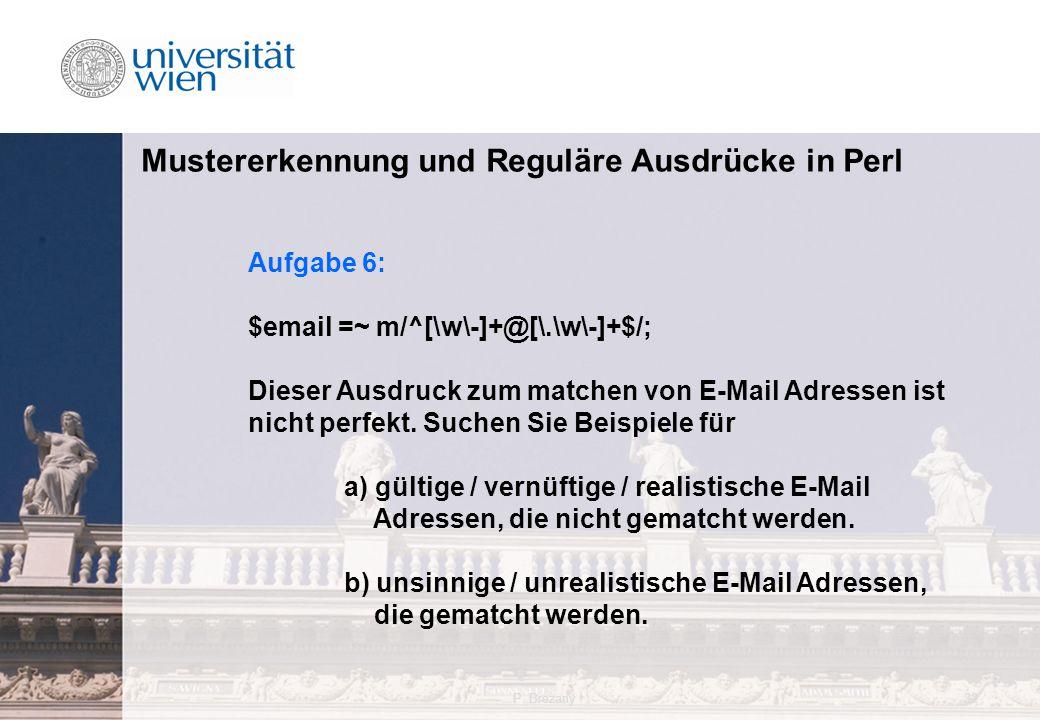 P. Brezany32 Mustererkennung und Reguläre Ausdrücke in Perl Aufgabe 6: $email =~ m/^[\w\-]+@[\.\w\-]+$/; Dieser Ausdruck zum matchen von E-Mail Adress