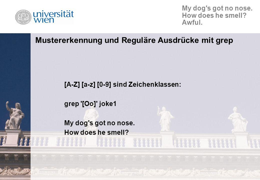 P. Brezany36 Mustererkennung und Reguläre Ausdrücke mit grep [A-Z] [a-z] [0-9] sind Zeichenklassen: grep '[Oo]' joke1 My dog's got no nose. How does h