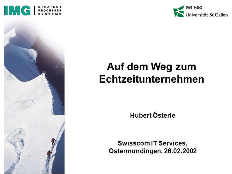 IWI-HSG Auf dem Weg zum Echtzeitunternehmen Hubert Österle Swisscom IT Services, Ostermundingen, 26.02.2002