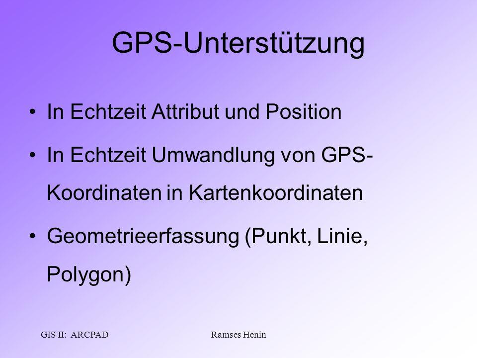 GIS II: ARCPADRamses Henin GPS-Unterstützung In Echtzeit Attribut und Position In Echtzeit Umwandlung von GPS- Koordinaten in Kartenkoordinaten Geomet