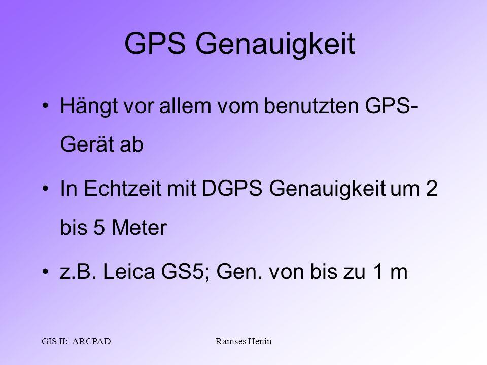 GIS II: ARCPADRamses Henin GPS Genauigkeit Hängt vor allem vom benutzten GPS- Gerät ab In Echtzeit mit DGPS Genauigkeit um 2 bis 5 Meter z.B. Leica GS