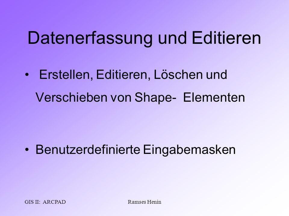 GIS II: ARCPADRamses Henin Datenerfassung und Editieren Erstellen, Editieren, Löschen und Verschieben von Shape- Elementen Benutzerdefinierte Eingabem
