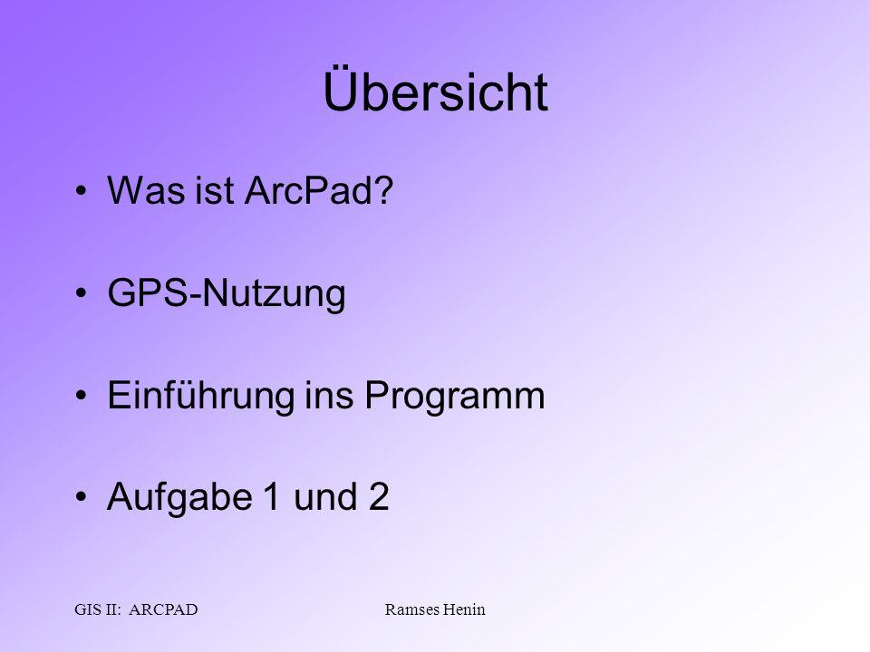 GIS II: ARCPADRamses Henin Übersicht Was ist ArcPad? GPS-Nutzung Einführung ins Programm Aufgabe 1 und 2