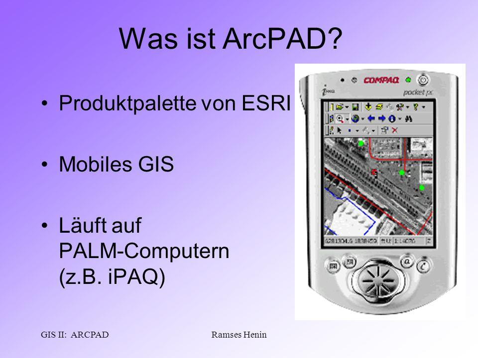 GIS II: ARCPADRamses Henin Was ist ArcPAD? Produktpalette von ESRI Mobiles GIS Läuft auf PALM-Computern (z.B. iPAQ)