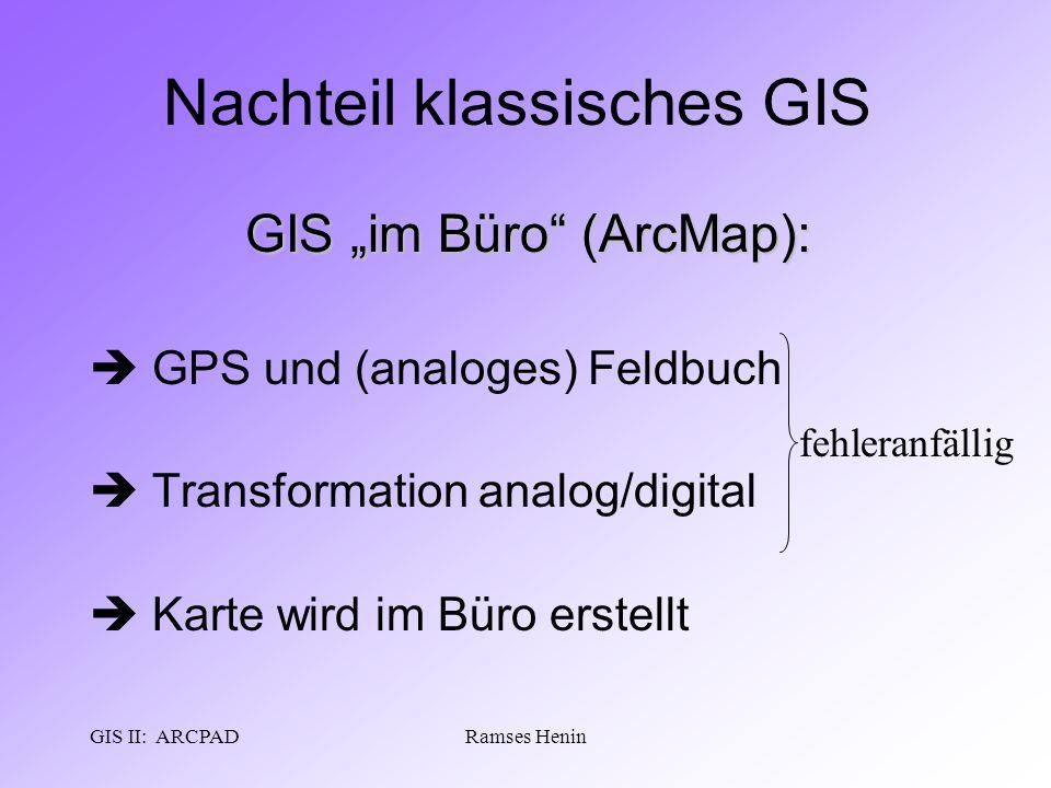 "GIS II: ARCPADRamses Henin Nachteil klassisches GIS GIS ""im Büro"" (ArcMap):  GPS und (analoges) Feldbuch  Transformation analog/digital  Karte wird"