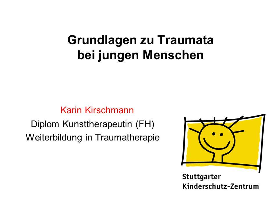 Grundlagen zu Traumata bei jungen Menschen Karin Kirschmann Diplom Kunsttherapeutin (FH) Weiterbildung in Traumatherapie