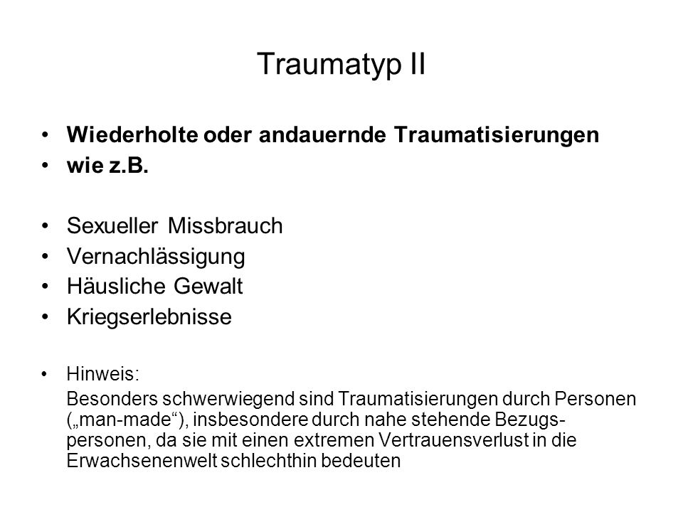 Traumatyp II Wiederholte oder andauernde Traumatisierungen wie z.B. Sexueller Missbrauch Vernachlässigung Häusliche Gewalt Kriegserlebnisse Hinweis: B