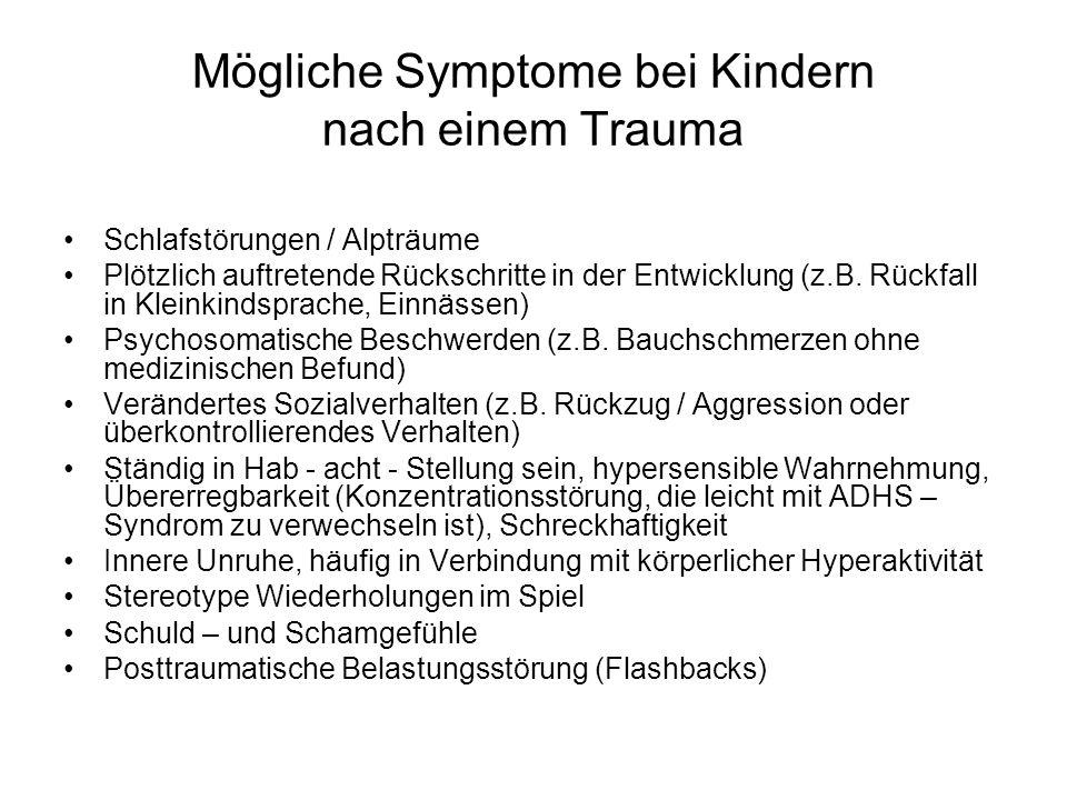 Mögliche Symptome bei Kindern nach einem Trauma Schlafstörungen / Alpträume Plötzlich auftretende Rückschritte in der Entwicklung (z.B. Rückfall in Kl