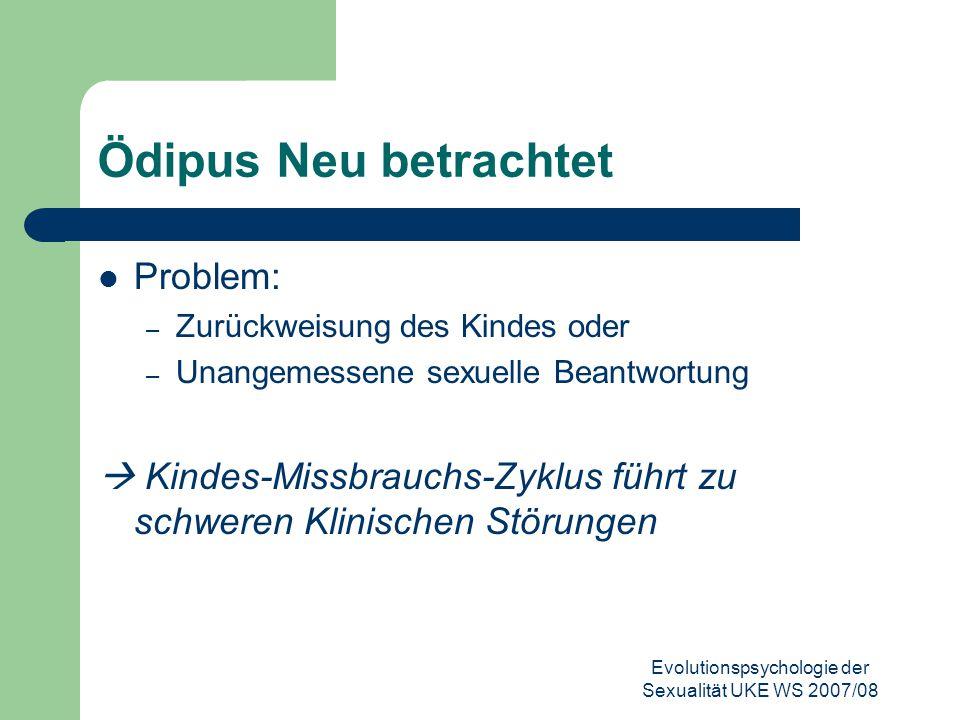 Evolutionspsychologie der Sexualität UKE WS 2007/08 Ödipus Neu betrachtet Problem: – Zurückweisung des Kindes oder – Unangemessene sexuelle Beantwortu