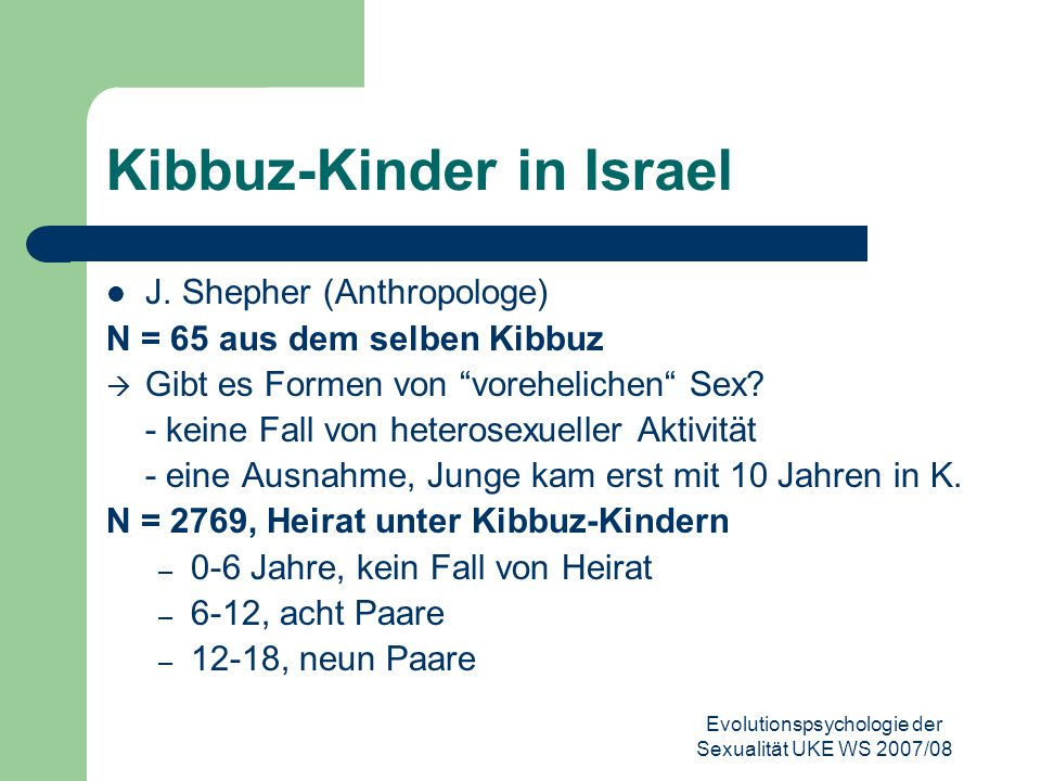 Evolutionspsychologie der Sexualität UKE WS 2007/08 Kibbuz-Kinder in Israel J. Shepher (Anthropologe) N = 65 aus dem selben Kibbuz  Gibt es Formen vo