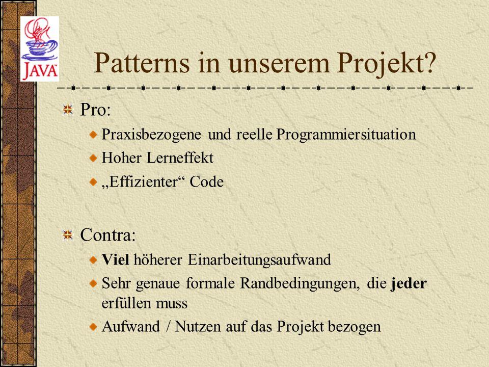 """Patterns in unserem Projekt? Pro: Praxisbezogene und reelle Programmiersituation Hoher Lerneffekt """"Effizienter"""" Code Contra: Viel höherer Einarbeitung"""