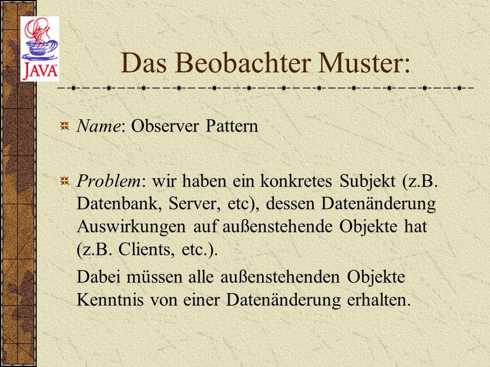 Das Beobachter Muster: Name: Observer Pattern Problem: wir haben ein konkretes Subjekt (z.B. Datenbank, Server, etc), dessen Datenänderung Auswirkunge