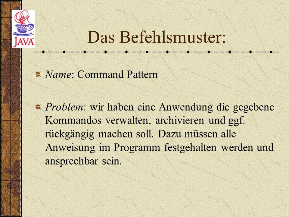 Das Befehlsmuster: Name: Command Pattern Problem: wir haben eine Anwendung die gegebene Kommandos verwalten, archivieren und ggf. rückgängig machen so