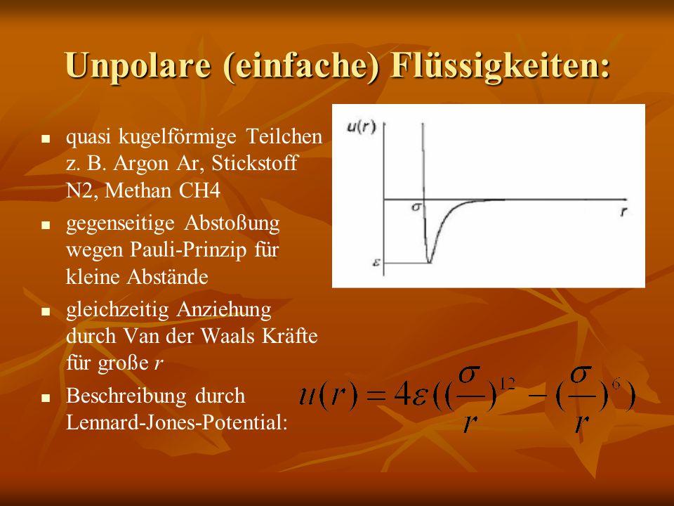 Unpolare (einfache) Flüssigkeiten: quasi kugelförmige Teilchen z. B. Argon Ar, Stickstoff N2, Methan CH4 gegenseitige Abstoßung wegen Pauli-Prinzip fü