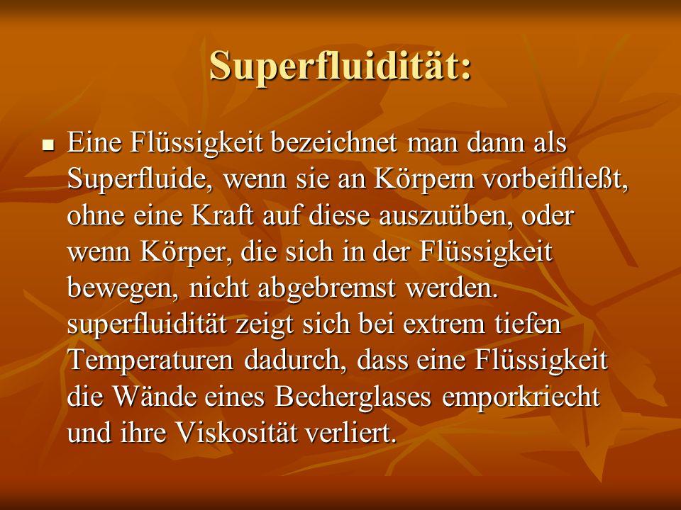 Superfluidität: Eine Flüssigkeit bezeichnet man dann als Superfluide, wenn sie an Körpern vorbeifließt, ohne eine Kraft auf diese auszuüben, oder wenn
