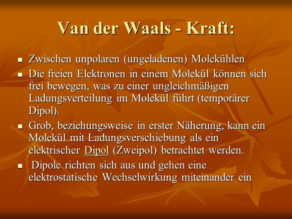 Van der Waals - Kraft: Zwischen unpolaren (ungeladenen) Molekühlen Zwischen unpolaren (ungeladenen) Molekühlen Die freien Elektronen in einem Molekül