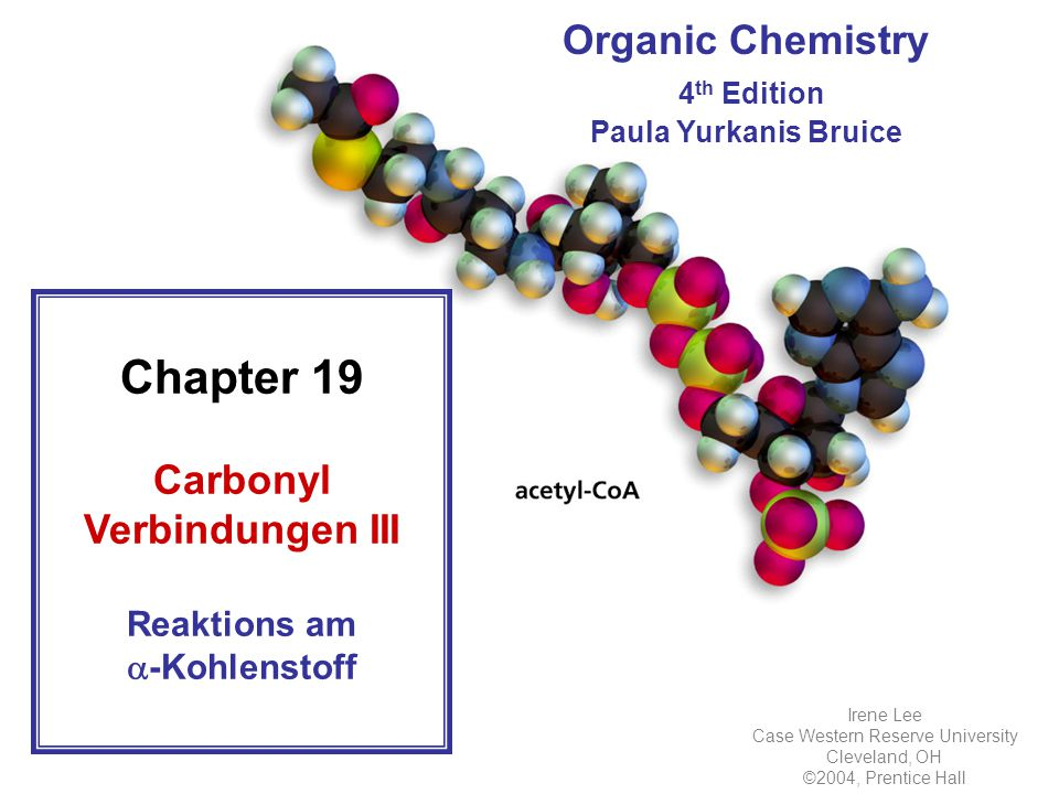Organic Chemistry 4 th Edition Paula Yurkanis Bruice Chapter 19 Carbonyl Verbindungen III Reaktions am  -Kohlenstoff Irene Lee Case Western Reserve University Cleveland, OH ©2004, Prentice Hall