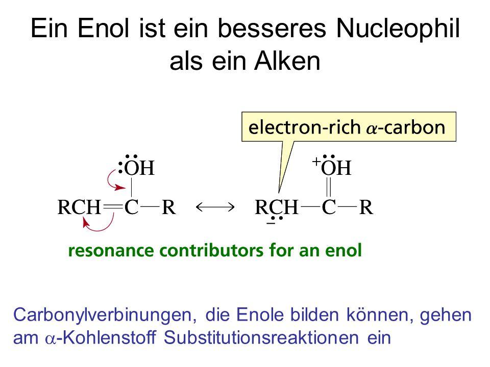 Ein Enol ist ein besseres Nucleophil als ein Alken Carbonylverbinungen, die Enole bilden können, gehen am  -Kohlenstoff Substitutionsreaktionen ein