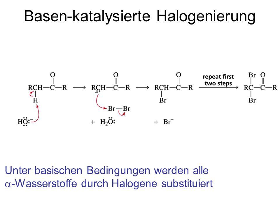Basen-katalysierte Halogenierung Unter basischen Bedingungen werden alle  -Wasserstoffe durch Halogene substituiert