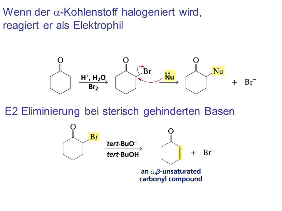 Wenn der  -Kohlenstoff halogeniert wird, reagiert er als Elektrophil E2 Eliminierung bei sterisch gehinderten Basen