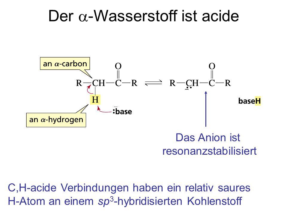 Der  -Wasserstoff ist acide Das Anion ist resonanzstabilisiert C,H-acide Verbindungen haben ein relativ saures H-Atom an einem sp 3 -hybridisierten Kohlenstoff