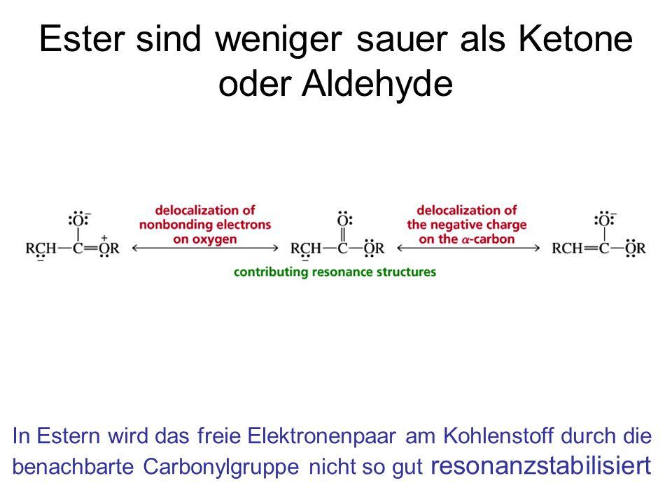 Ester sind weniger sauer als Ketone oder Aldehyde In Estern wird das freie Elektronenpaar am Kohlenstoff durch die benachbarte Carbonylgruppe nicht so gut resonanzstabilisiert