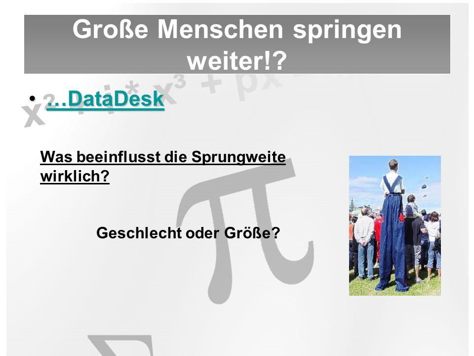…DataDesk…DataDesk…DataDesk Große Menschen springen weiter!? Was beeinflusst die Sprungweite wirklich? Geschlecht oder Größe?