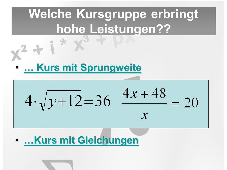 … Kurs mit Sprungweite… Kurs mit Sprungweite… Kurs mit Sprungweite… Kurs mit Sprungweite …Kurs mit Gleichungen…Kurs mit Gleichungen…Kurs mit Gleichungen…Kurs mit Gleichungen Welche Kursgruppe erbringt hohe Leistungen