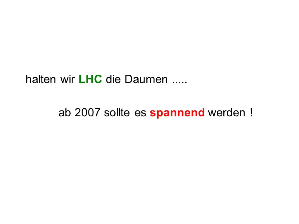 halten wir LHC die Daumen..... ab 2007 sollte es spannend werden !