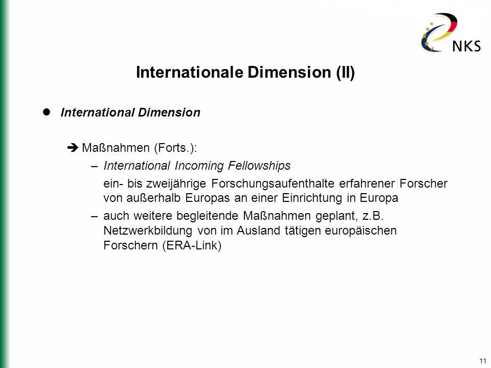 11 Internationale Dimension (II) International Dimension  Maßnahmen (Forts.): –International Incoming Fellowships ein- bis zweijährige Forschungsaufenthalte erfahrener Forscher von außerhalb Europas an einer Einrichtung in Europa –auch weitere begleitende Maßnahmen geplant, z.B.