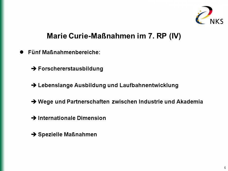 6 Marie Curie-Maßnahmen im 7. RP (IV) Fünf Maßnahmenbereiche:  Forschererstausbildung  Lebenslange Ausbildung und Laufbahnentwicklung  Wege und Par