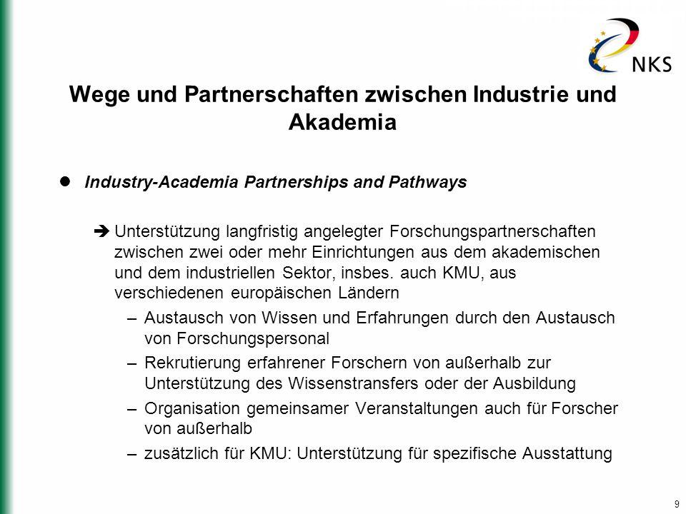 9 Wege und Partnerschaften zwischen Industrie und Akademia Industry-Academia Partnerships and Pathways  Unterstützung langfristig angelegter Forschungspartnerschaften zwischen zwei oder mehr Einrichtungen aus dem akademischen und dem industriellen Sektor, insbes.