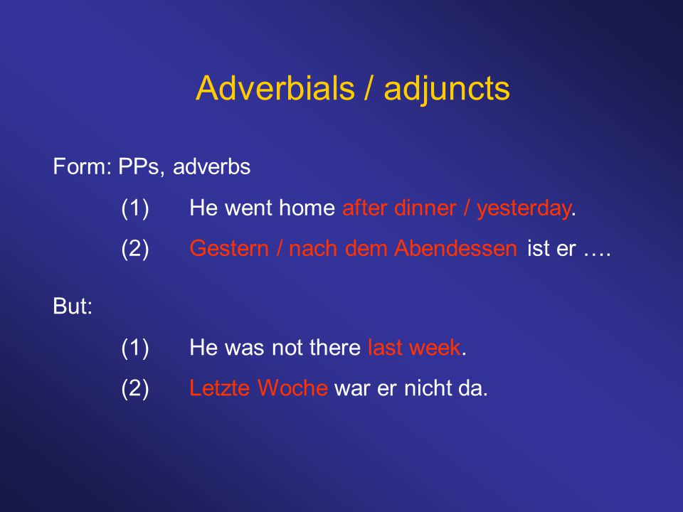 Adverbials / adjuncts Form: PPs, adverbs (1)He went home after dinner / yesterday.