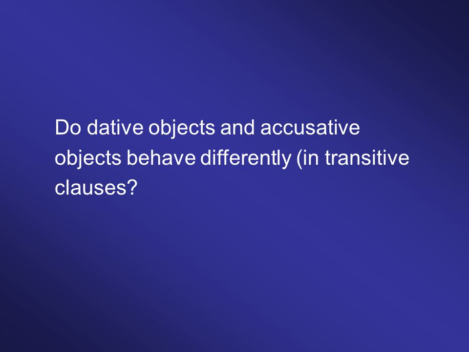 Do dative objects and accusative objects behave differently (in transitive clauses