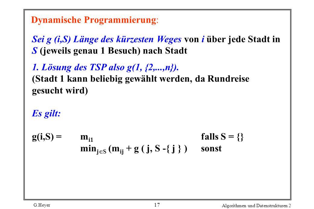 G.Heyer Algorithmen und Datenstrukturen 2 17 Dynamische Programmierung: Sei g (i,S) Länge des kürzesten Weges von i über jede Stadt in S (jeweils genau 1 Besuch) nach Stadt 1.