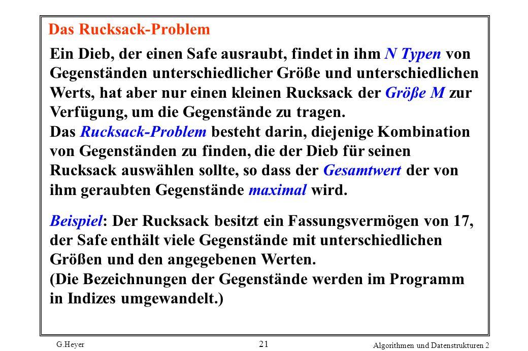 G.Heyer Algorithmen und Datenstrukturen 2 21 Das Rucksack-Problem Ein Dieb, der einen Safe ausraubt, findet in ihm N Typen von Gegenständen unterschiedlicher Größe und unterschiedlichen Werts, hat aber nur einen kleinen Rucksack der Größe M zur Verfügung, um die Gegenstände zu tragen.