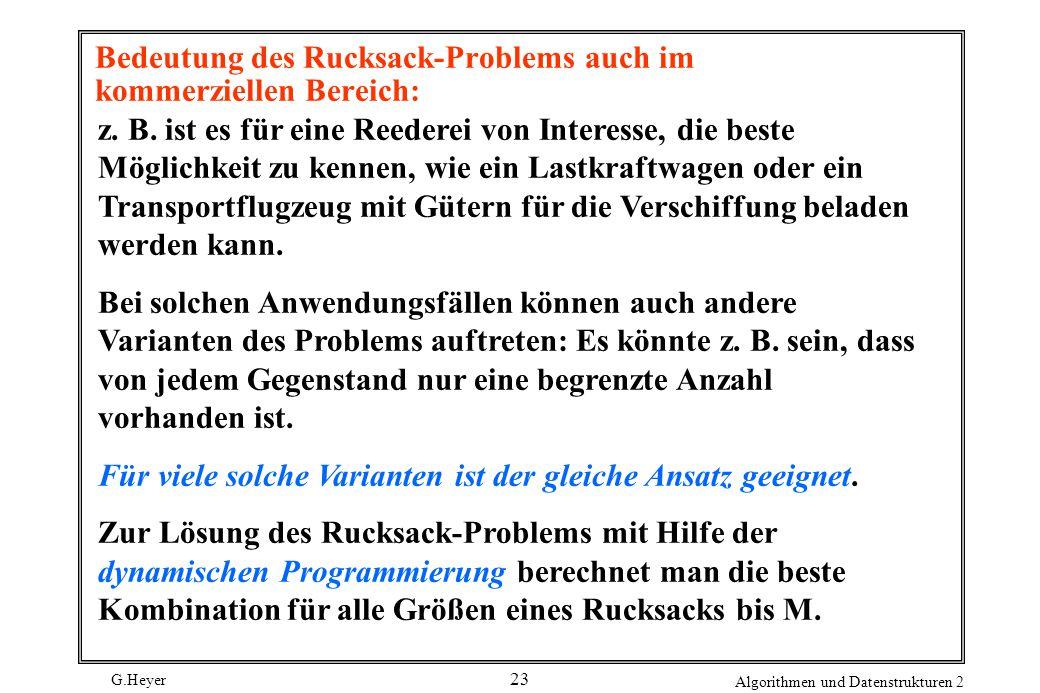 G.Heyer Algorithmen und Datenstrukturen 2 23 Bedeutung des Rucksack-Problems auch im kommerziellen Bereich: z.