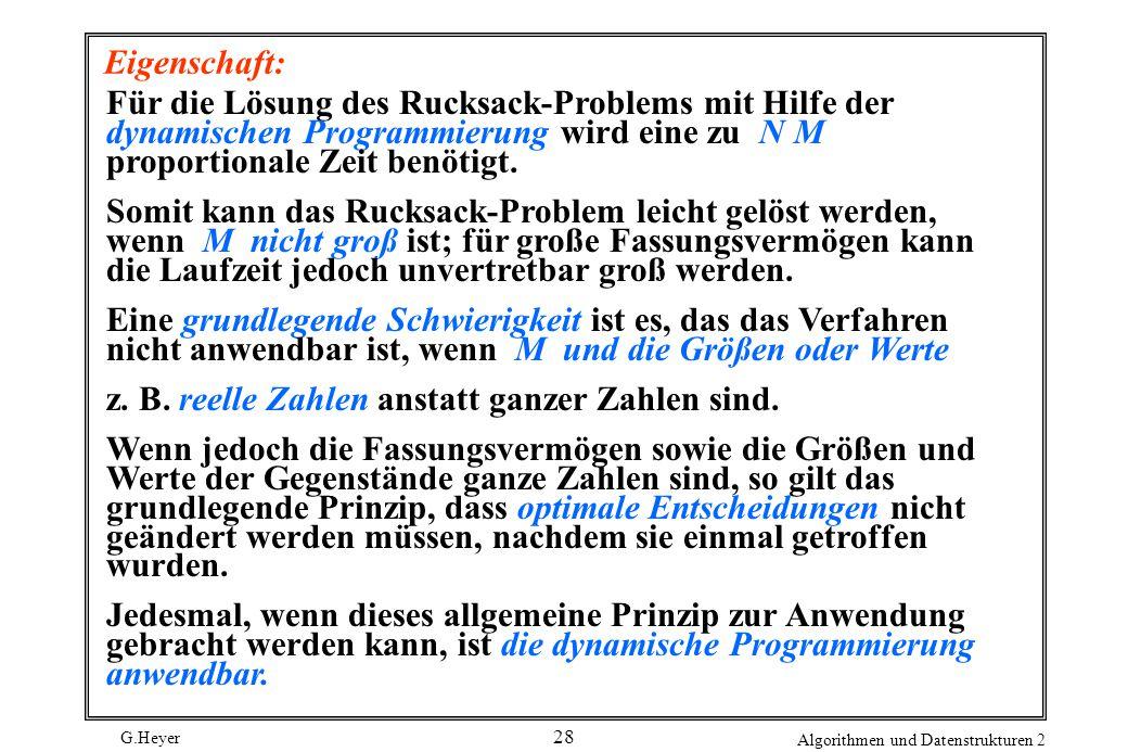 G.Heyer Algorithmen und Datenstrukturen 2 28 Eigenschaft: Für die Lösung des Rucksack-Problems mit Hilfe der dynamischen Programmierung wird eine zu N M proportionale Zeit benötigt.