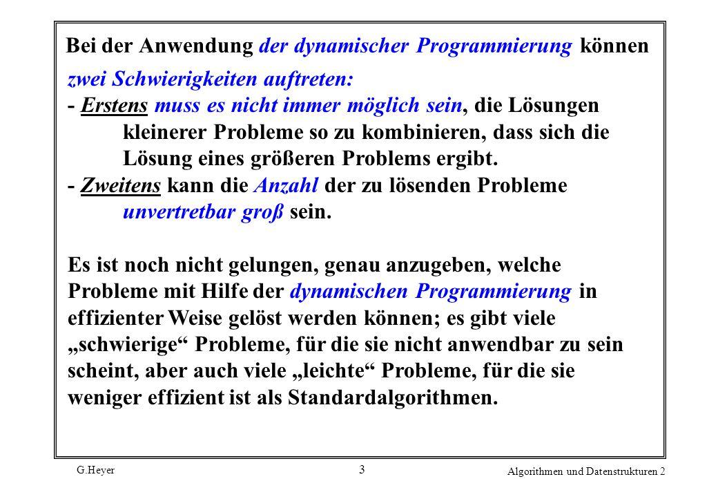 G.Heyer Algorithmen und Datenstrukturen 2 3 Bei der Anwendung der dynamischer Programmierung können zwei Schwierigkeiten auftreten: - Erstens muss es nicht immer möglich sein, die Lösungen kleinerer Probleme so zu kombinieren, dass sich die Lösung eines größeren Problems ergibt.